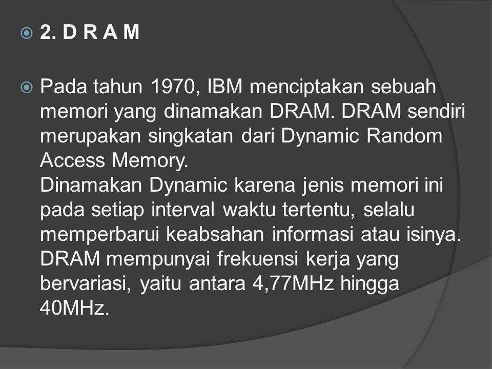  2. D R A M  Pada tahun 1970, IBM menciptakan sebuah memori yang dinamakan DRAM. DRAM sendiri merupakan singkatan dari Dynamic Random Access Memory.