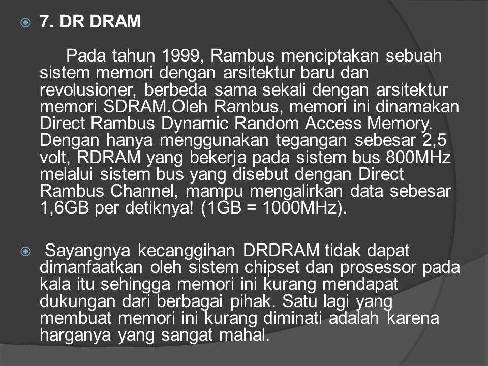  7. DR DRAM Pada tahun 1999, Rambus menciptakan sebuah sistem memori dengan arsitektur baru dan revolusioner, berbeda sama sekali dengan arsitektur m