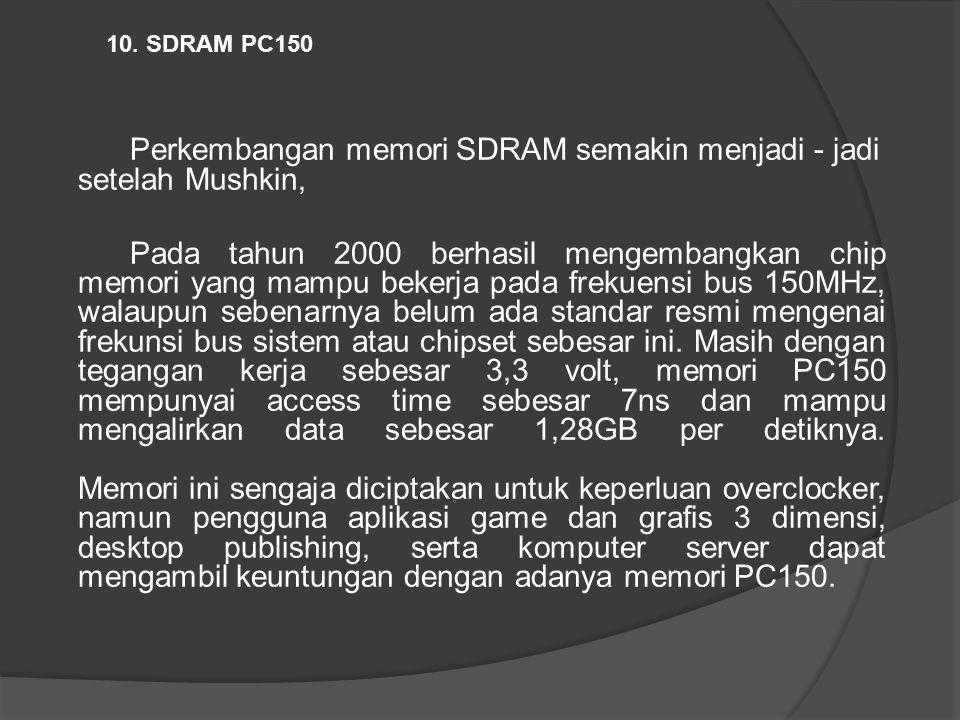 Perkembangan memori SDRAM semakin menjadi - jadi setelah Mushkin, Pada tahun 2000 berhasil mengembangkan chip memori yang mampu bekerja pada frekuensi