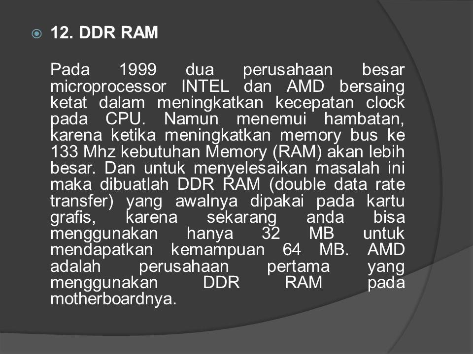  12. DDR RAM Pada 1999 dua perusahaan besar microprocessor INTEL dan AMD bersaing ketat dalam meningkatkan kecepatan clock pada CPU. Namun menemui ha
