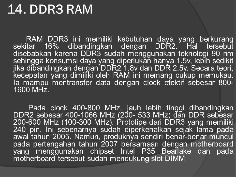 14. DDR3 RAM RAM DDR3 ini memiliki kebutuhan daya yang berkurang sekitar 16% dibandingkan dengan DDR2. Hal tersebut disebabkan karena DDR3 sudah mengg