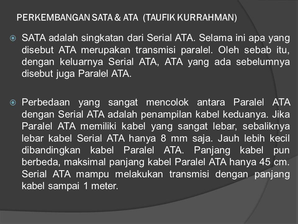 PERKEMBANGAN SATA & ATA (TAUFIK KURRAHMAN)  SATA adalah singkatan dari Serial ATA. Selama ini apa yang disebut ATA merupakan transmisi paralel. Oleh