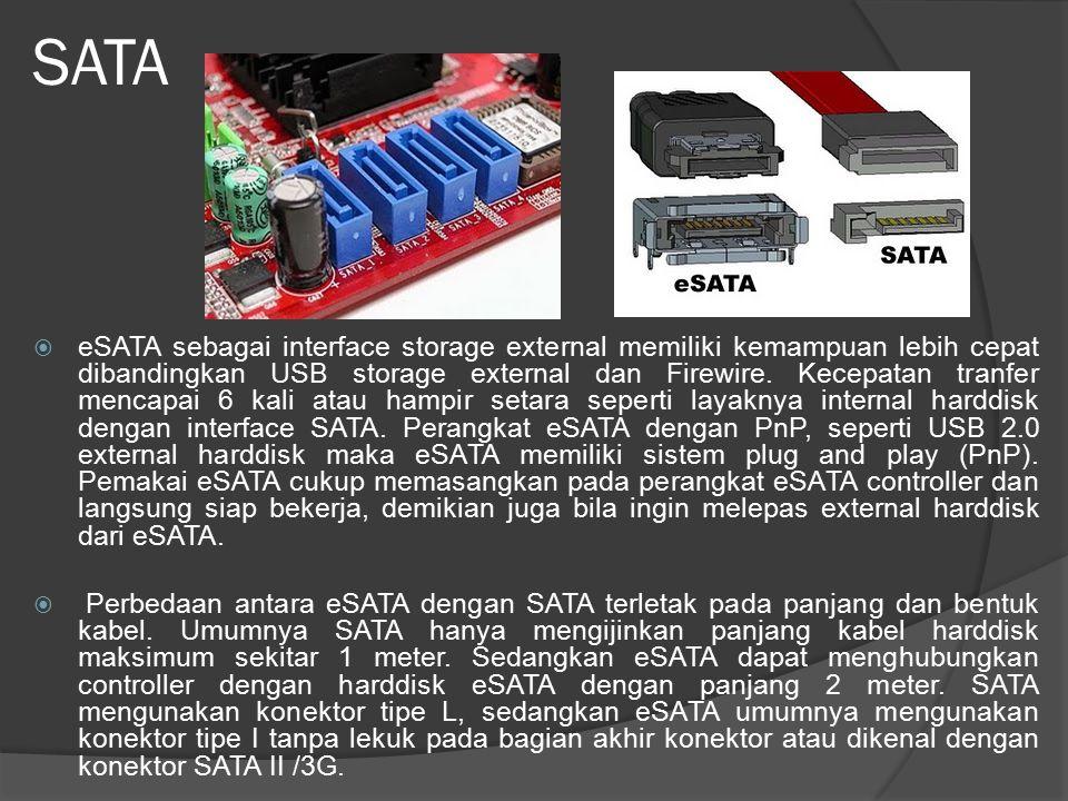 SATA  eSATA sebagai interface storage external memiliki kemampuan lebih cepat dibandingkan USB storage external dan Firewire. Kecepatan tranfer menca
