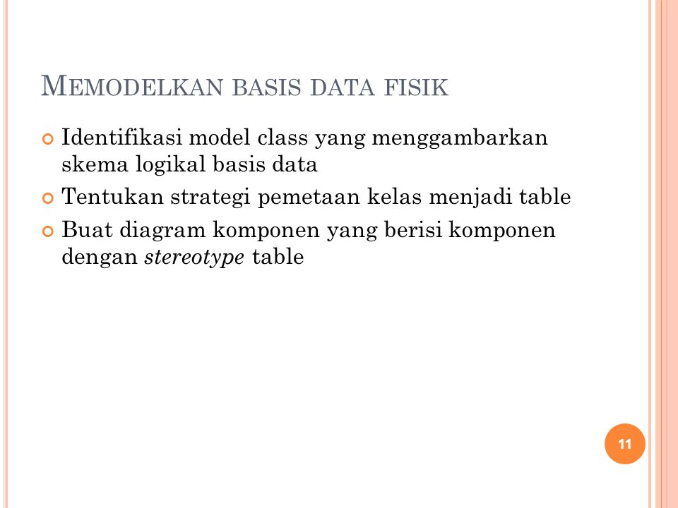 M EMODELKAN BASIS DATA FISIK Identifikasi model class yang menggambarkan skema logikal basis data Tentukan strategi pemetaan kelas menjadi table Buat diagram komponen yang berisi komponen dengan stereotype table 11