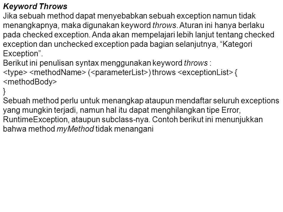 Keyword Throws Jika sebuah method dapat menyebabkan sebuah exception namun tidak menangkapnya, maka digunakan keyword throws.