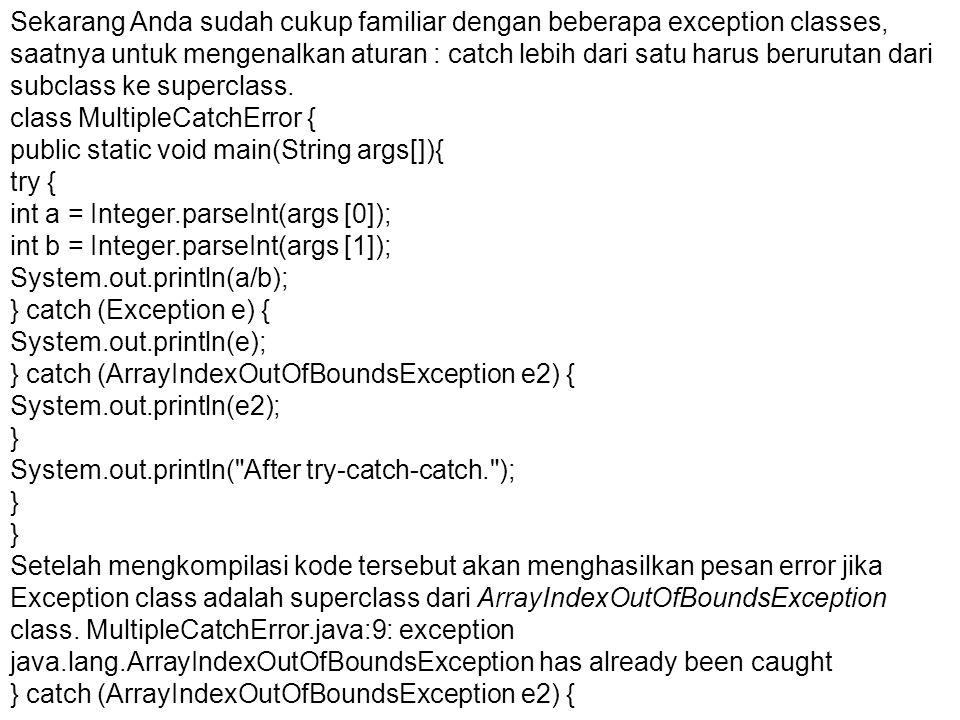 Sekarang Anda sudah cukup familiar dengan beberapa exception classes, saatnya untuk mengenalkan aturan : catch lebih dari satu harus berurutan dari subclass ke superclass.