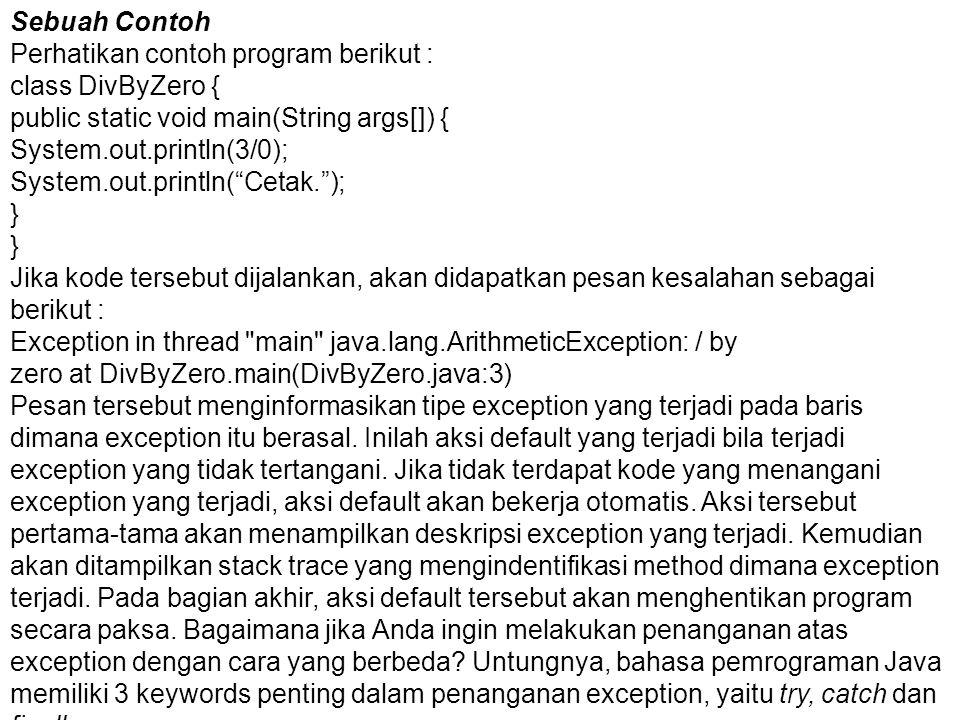 Sebuah Contoh Perhatikan contoh program berikut : class DivByZero { public static void main(String args[]) { System.out.println(3/0); System.out.println( Cetak. ); } Jika kode tersebut dijalankan, akan didapatkan pesan kesalahan sebagai berikut : Exception in thread main java.lang.ArithmeticException: / by zero at DivByZero.main(DivByZero.java:3) Pesan tersebut menginformasikan tipe exception yang terjadi pada baris dimana exception itu berasal.