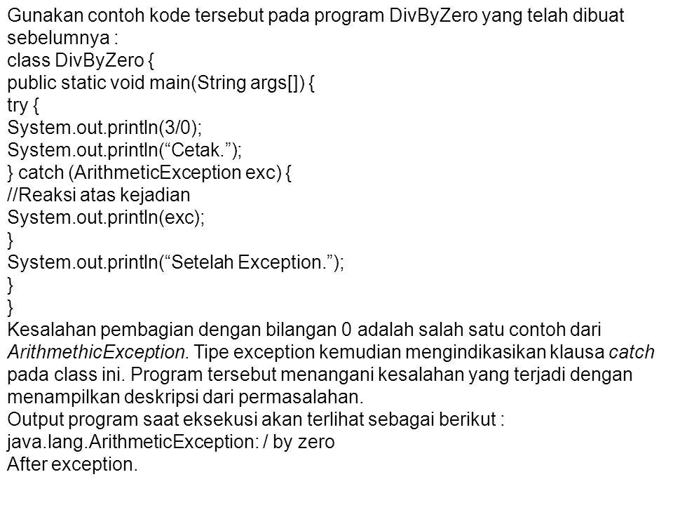 Gunakan contoh kode tersebut pada program DivByZero yang telah dibuat sebelumnya : class DivByZero { public static void main(String args[]) { try { System.out.println(3/0); System.out.println( Cetak. ); } catch (ArithmeticException exc) { //Reaksi atas kejadian System.out.println(exc); } System.out.println( Setelah Exception. ); } Kesalahan pembagian dengan bilangan 0 adalah salah satu contoh dari ArithmethicException.