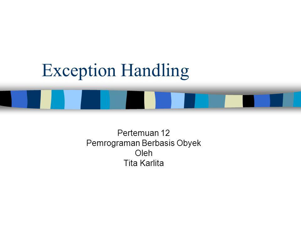 Exception Handling Pertemuan 12 Pemrograman Berbasis Obyek Oleh Tita Karlita