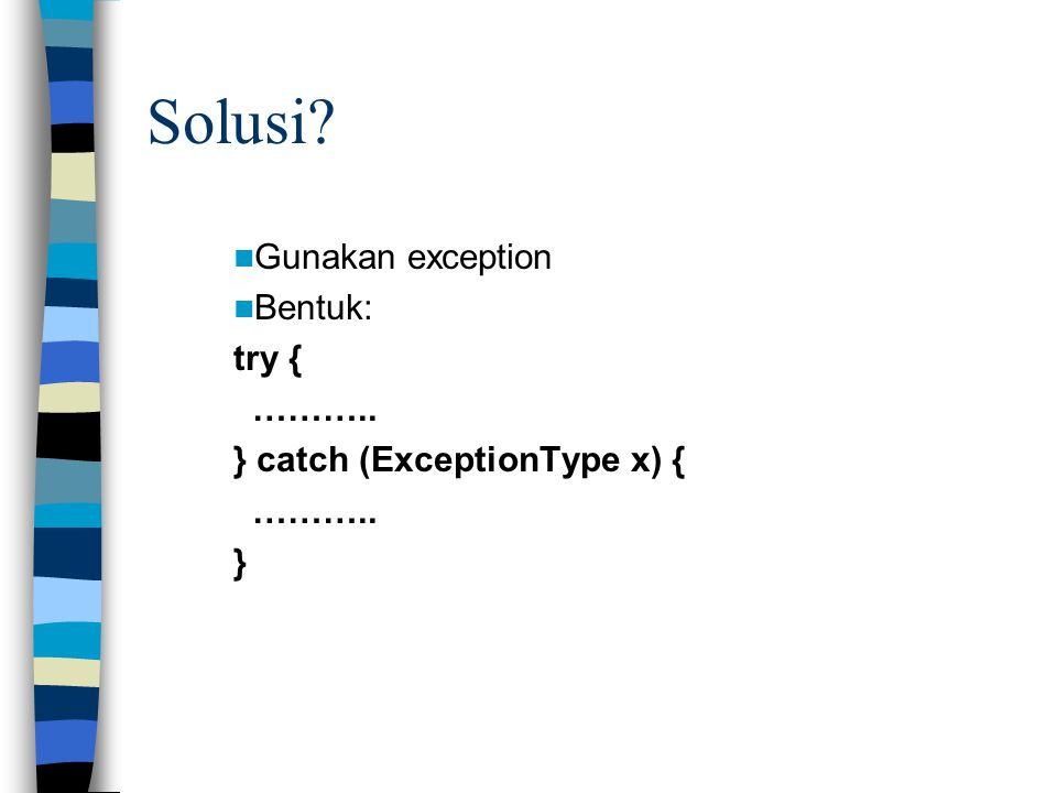 Solusi? Gunakan exception Bentuk: try { ……….. } catch (ExceptionType x) { ……….. }