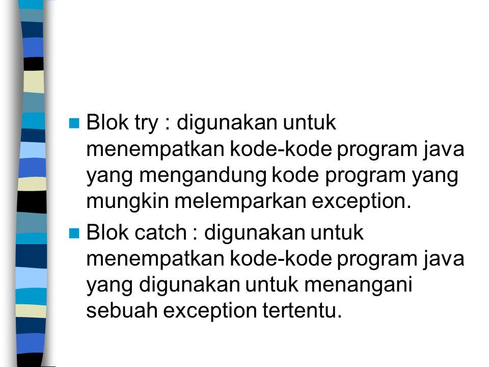 Blok try : digunakan untuk menempatkan kode-kode program java yang mengandung kode program yang mungkin melemparkan exception. Blok catch : digunakan