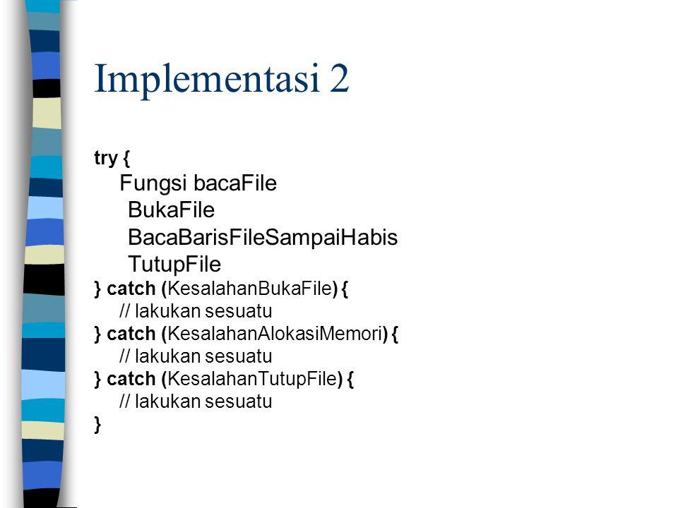Implementasi 2 try { Fungsi bacaFile BukaFile BacaBarisFileSampaiHabis TutupFile } catch (KesalahanBukaFile) { // lakukan sesuatu } catch (KesalahanAl