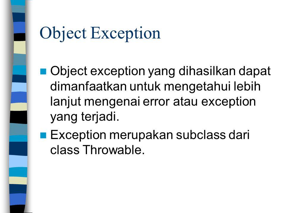 Object Exception Object exception yang dihasilkan dapat dimanfaatkan untuk mengetahui lebih lanjut mengenai error atau exception yang terjadi. Excepti