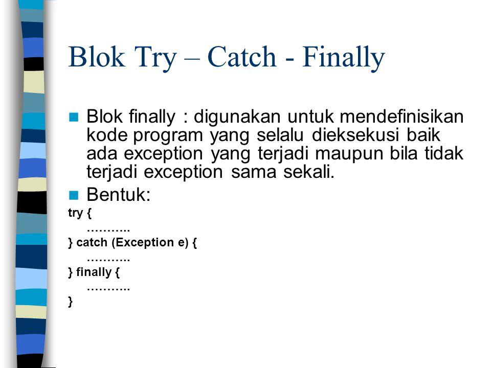 Blok Try – Catch - Finally Blok finally : digunakan untuk mendefinisikan kode program yang selalu dieksekusi baik ada exception yang terjadi maupun bi