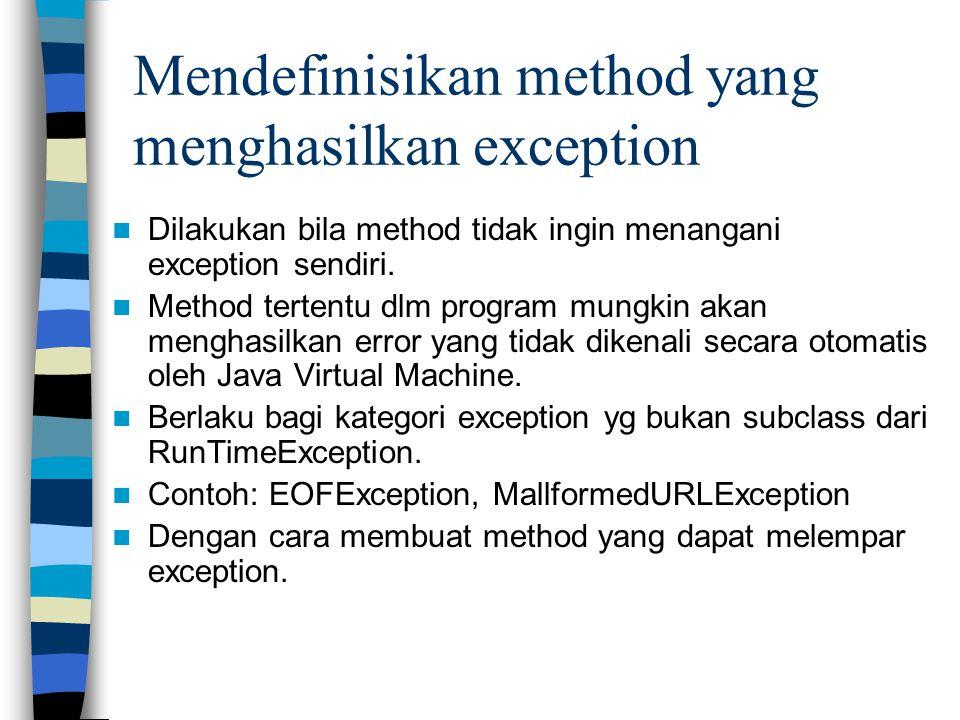 Mendefinisikan method yang menghasilkan exception Dilakukan bila method tidak ingin menangani exception sendiri. Method tertentu dlm program mungkin a