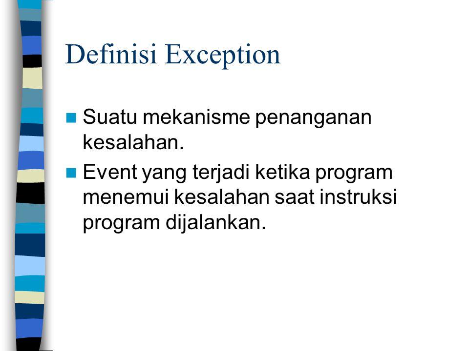 Definisi Exception Suatu mekanisme penanganan kesalahan. Event yang terjadi ketika program menemui kesalahan saat instruksi program dijalankan.