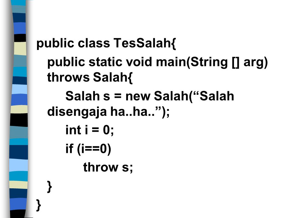 public class TesSalah{ public static void main(String [] arg) throws Salah{ Salah s = new Salah( Salah disengaja ha..ha.. ); int i = 0; if (i==0) throw s; }