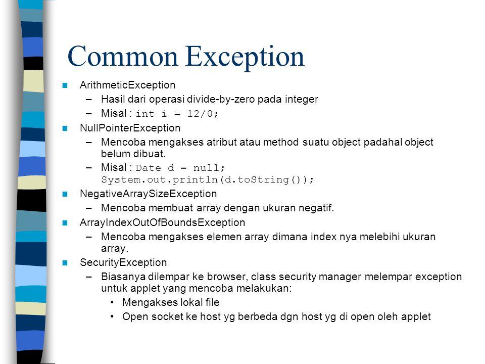 Common Exception ArithmeticException –Hasil dari operasi divide-by-zero pada integer –Misal : int i = 12/0; NullPointerException –Mencoba mengakses at