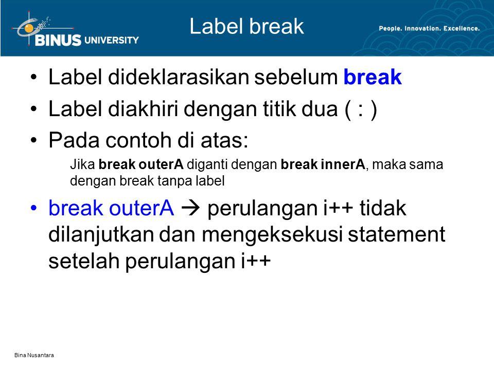 Bina Nusantara Label break Label dideklarasikan sebelum break Label diakhiri dengan titik dua ( : ) Pada contoh di atas: Jika break outerA diganti den