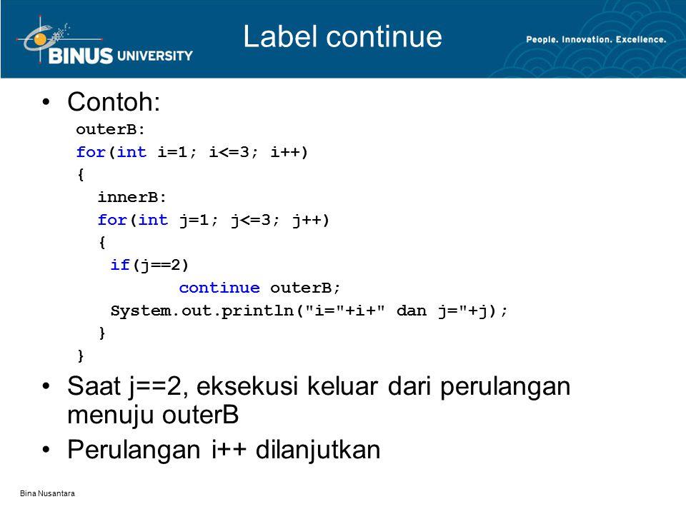 Bina Nusantara Label continue Contoh: outerB: for(int i=1; i<=3; i++) { innerB: for(int j=1; j<=3; j++) { if(j==2) continue outerB; System.out.println( i= +i+ dan j= +j); } Saat j==2, eksekusi keluar dari perulangan menuju outerB Perulangan i++ dilanjutkan