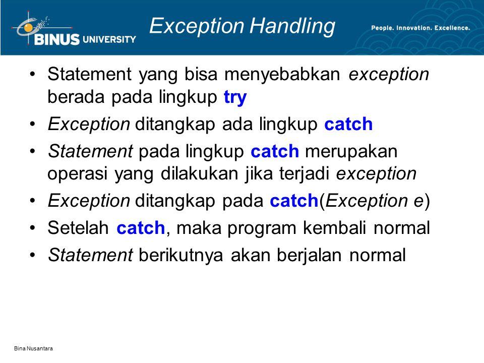 Bina Nusantara Exception Handling Statement yang bisa menyebabkan exception berada pada lingkup try Exception ditangkap ada lingkup catch Statement pada lingkup catch merupakan operasi yang dilakukan jika terjadi exception Exception ditangkap pada catch(Exception e) Setelah catch, maka program kembali normal Statement berikutnya akan berjalan normal