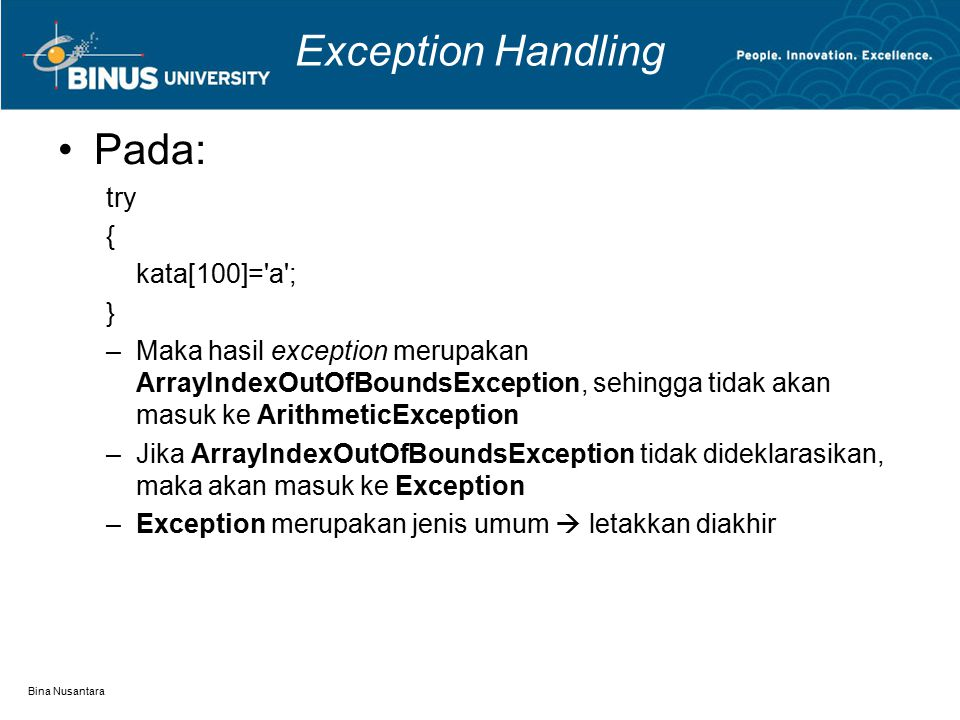Bina Nusantara Exception Handling Pada: try { kata[100]= a ; } –Maka hasil exception merupakan ArrayIndexOutOfBoundsException, sehingga tidak akan masuk ke ArithmeticException –Jika ArrayIndexOutOfBoundsException tidak dideklarasikan, maka akan masuk ke Exception –Exception merupakan jenis umum  letakkan diakhir