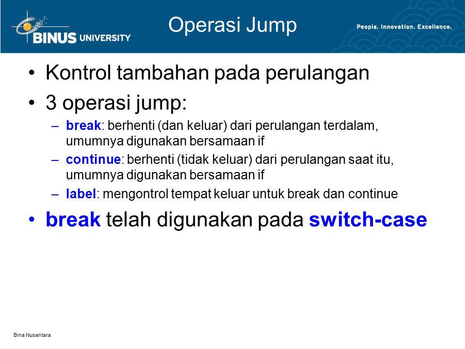 Bina Nusantara Operasi Jump Kontrol tambahan pada perulangan 3 operasi jump: –break: berhenti (dan keluar) dari perulangan terdalam, umumnya digunakan