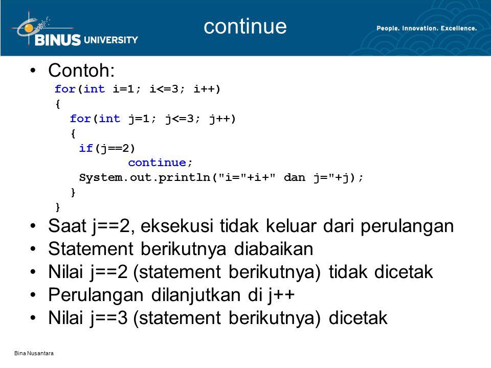 Bina Nusantara continue Contoh: for(int i=1; i<=3; i++) { for(int j=1; j<=3; j++) { if(j==2) continue; System.out.println( i= +i+ dan j= +j); } Saat j==2, eksekusi tidak keluar dari perulangan Statement berikutnya diabaikan Nilai j==2 (statement berikutnya) tidak dicetak Perulangan dilanjutkan di j++ Nilai j==3 (statement berikutnya) dicetak