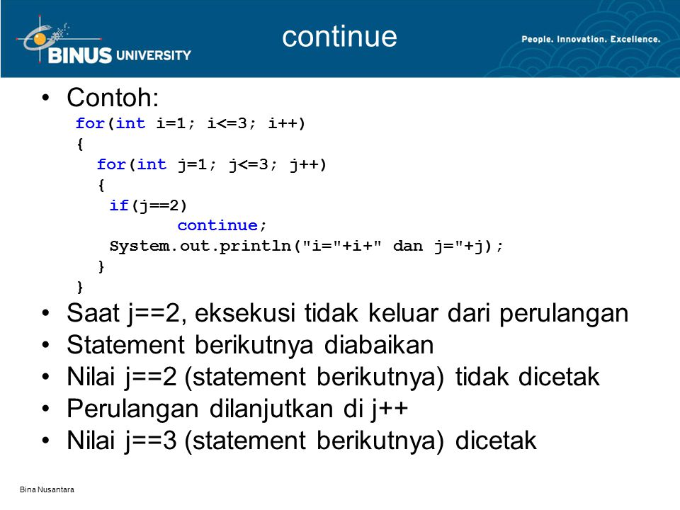 Bina Nusantara continue Contoh: for(int i=1; i<=3; i++) { for(int j=1; j<=3; j++) { if(j==2) continue; System.out.println(