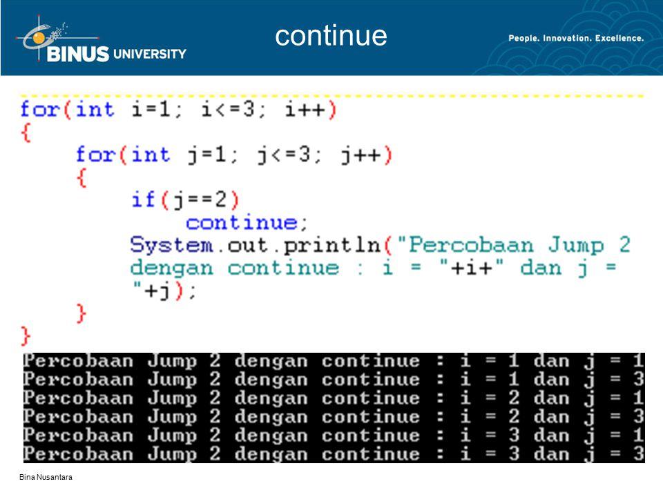 Bina Nusantara Label break Contoh: outerA: for(int i=1; i<=3; i++) { innerA: for(int j=1; j<=3; j++) { if(j==2) break outerA; System.out.println( i= +i+ dan j= +j); } Saat j==2, eksekusi keluar dari perulangan menuju outerA Perulangan tidak dilanjutkan baik di i++ ataupun j++
