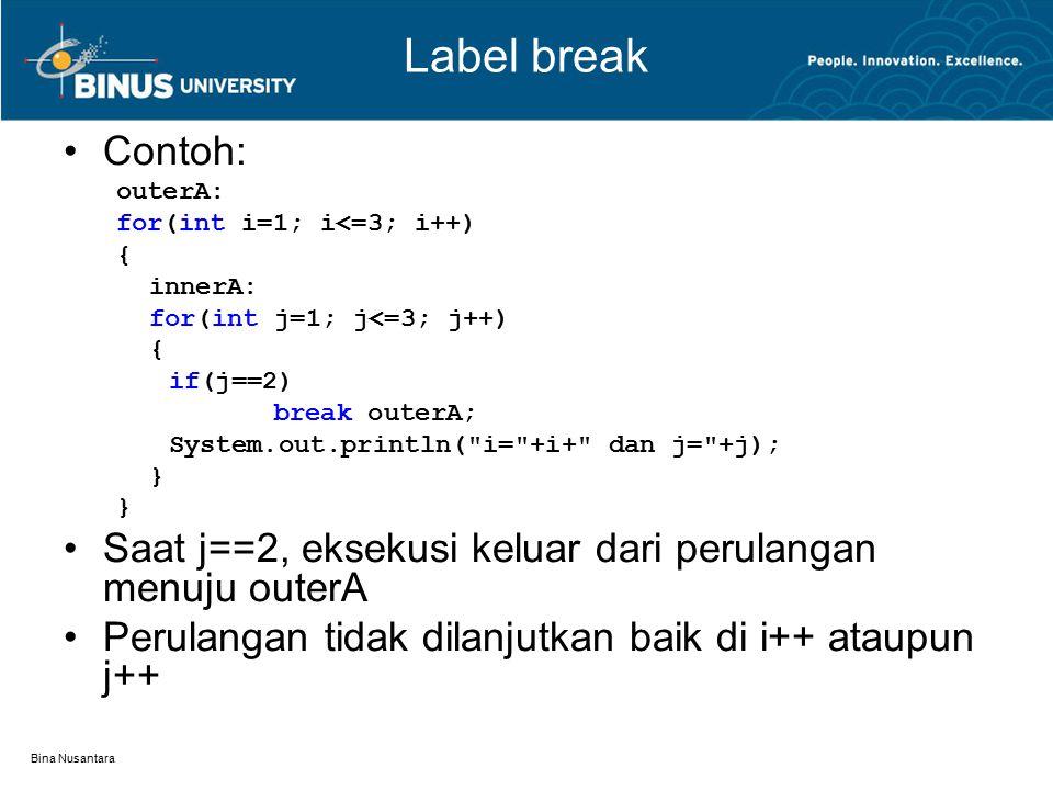 Bina Nusantara Label break Label dideklarasikan sebelum break Label diakhiri dengan titik dua ( : ) Pada contoh di atas: Jika break outerA diganti dengan break innerA, maka sama dengan break tanpa label break outerA  perulangan i++ tidak dilanjutkan dan mengeksekusi statement setelah perulangan i++