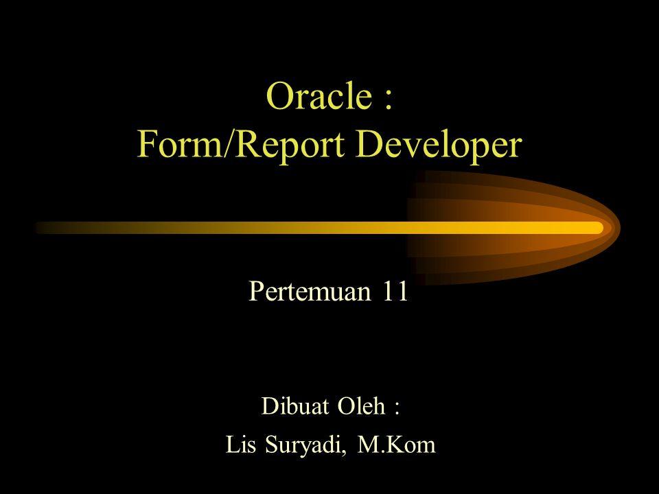 Oracle : Form/Report Developer Pertemuan 11 Dibuat Oleh : Lis Suryadi, M.Kom