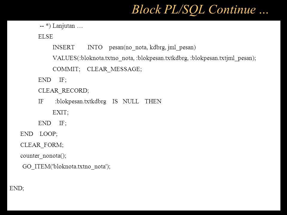 -- *) Lanjutan … ELSE INSERT INTO pesan(no_nota, kdbrg, jml_pesan) VALUES(:bloknota.txtno_nota, :blokpesan.txtkdbrg, :blokpesan.txtjml_pesan); COMMIT;
