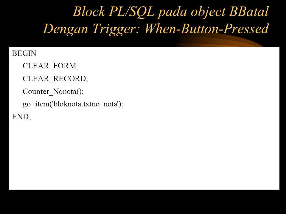 BEGIN CLEAR_FORM; CLEAR_RECORD; Counter_Nonota(); go_item('bloknota.txtno_nota'); END; Block PL/SQL pada object BBatal Dengan Trigger: When-Button-Pre