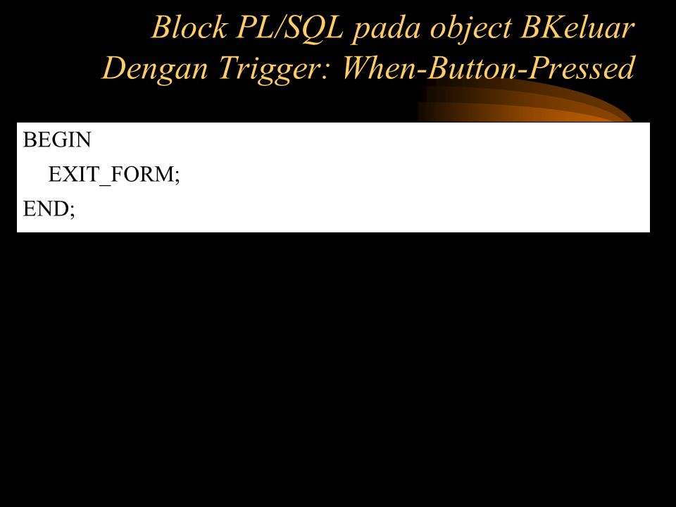 BEGIN EXIT_FORM; END; Block PL/SQL pada object BKeluar Dengan Trigger: When-Button-Pressed