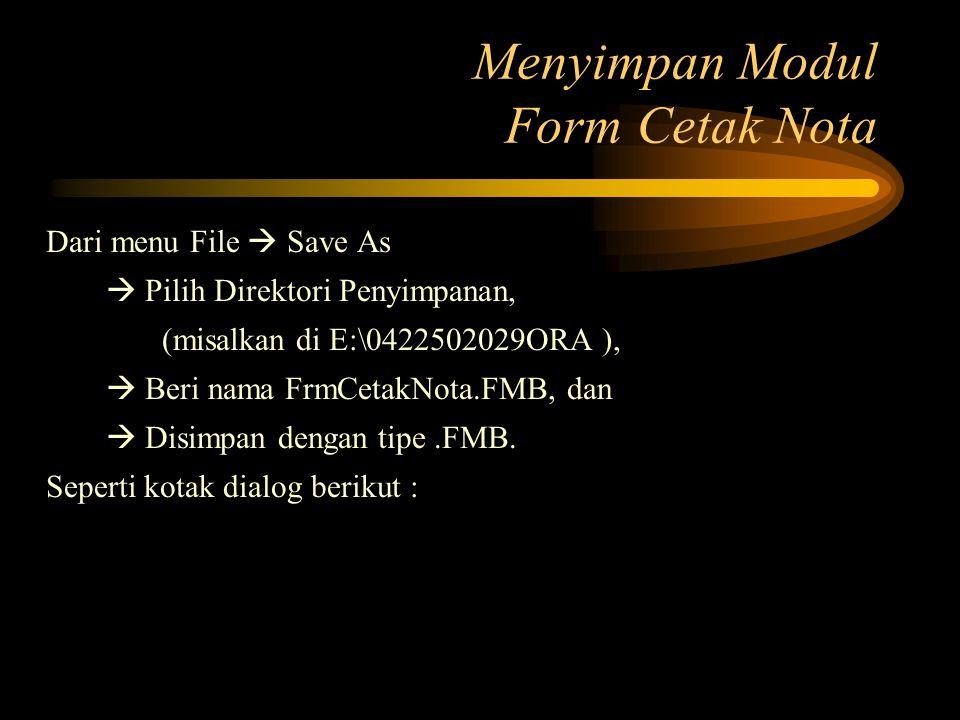 Menyimpan Modul Form Cetak Nota Dari menu File  Save As  Pilih Direktori Penyimpanan, (misalkan di E:\0422502029ORA ),  Beri nama FrmCetakNota.FMB,
