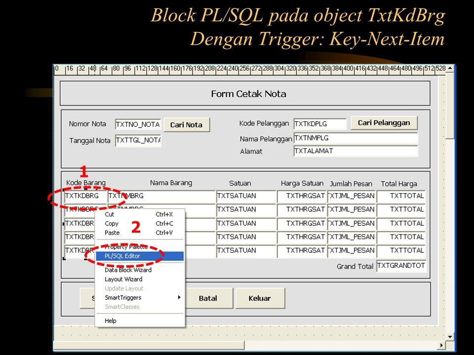 DECLARE adaNUMBER:=0; psnNUMBER:=0; BEGIN SELECT COUNT(*) INTO ada FROM barang WHERE kdbrg=:blokpesan.txtkdbrg; EXCEPTION WHEN NO_DATA_FOUND THEN ada:=0; END; Block PL/SQL pada object TxtKdBrg Dengan Trigger: Key-Next-Item