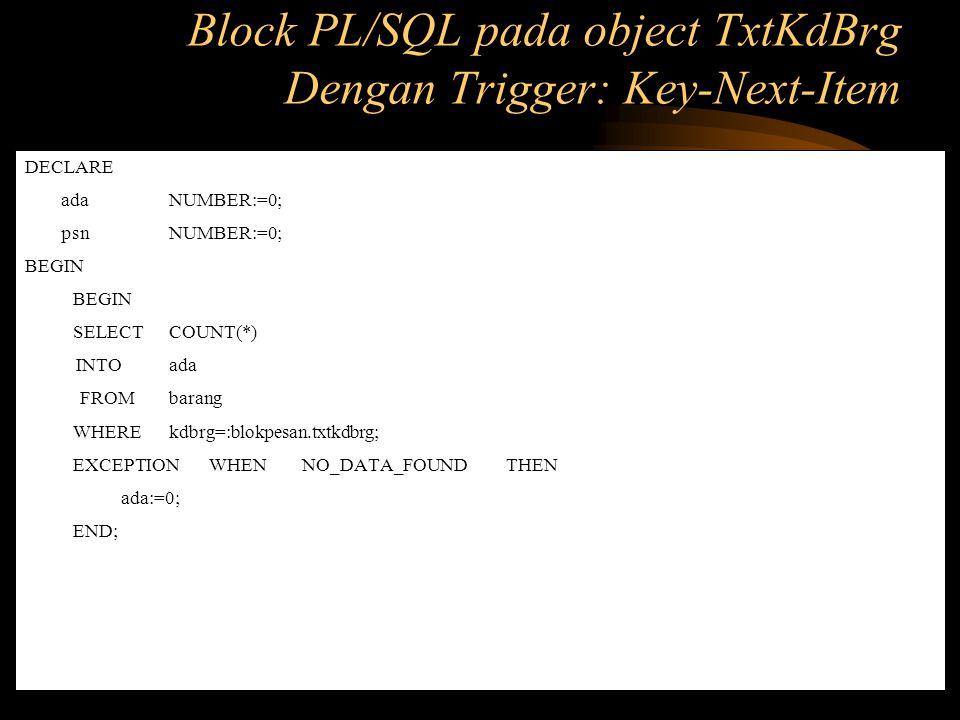 IF ada<> 0 THEN BEGIN SELECT nmbrg, satuan, hrgsat INTO :blokpesan.txtnmbrg, :blokpesan.txtsatuan, :blokpesan.txthrgsat FROM barang WHERE kdbrg=:blokpesan.txtkdbrg; EXCEPTION WHEN NO_DATA_FOUND THEN :blokpesan.txtnmbrg :=' '; :blokpesan.txtsatuan:=' '; :blokpesan.txthrgsat:=' ; END; go_item( blokpesan.txtjml_pesan ); ELSE SET_ALERT_PROPERTY( pesan ,ALERT_MESSAGE_TEXT, Kode barang tersebut tidak ada.. ); psn:= SHOW_ALERT( pesan ); RAISE FORM_TRIGGER_FAILURE; GO_ITEM( blokpesan.txtkdbrg ); END IF; END; Block PL/SQL pada object TxtKdBrg Dengan Trigger: Key-Next-Item