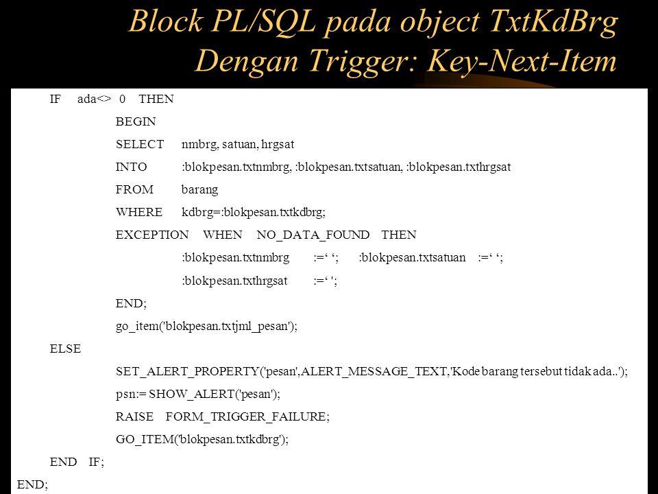 IF ada<> 0 THEN BEGIN SELECT nmbrg, satuan, hrgsat INTO :blokpesan.txtnmbrg, :blokpesan.txtsatuan, :blokpesan.txthrgsat FROM barang WHERE kdbrg=:blokp