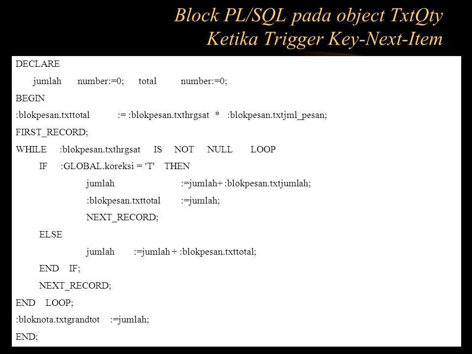 DECLARE jumlah number:=0; totalnumber:=0; BEGIN :blokpesan.txttotal := :blokpesan.txthrgsat * :blokpesan.txtjml_pesan; FIRST_RECORD; WHILE :blokpesan.