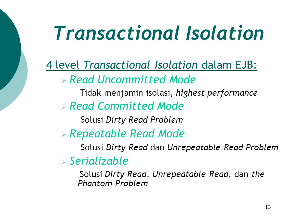 13 Transactional Isolation 4 level Transactional Isolation dalam EJB:  Read Uncommitted Mode Tidak menjamin isolasi, highest performance  Read Committed Mode Solusi Dirty Read Problem  Repeatable Read Mode Solusi Dirty Read dan Unrepeatable Read Problem  Serializable Solusi Dirty Read, Unrepeatable Read, dan the Phantom Problem