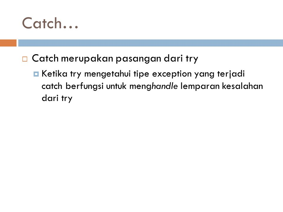 Catch…  Catch merupakan pasangan dari try  Ketika try mengetahui tipe exception yang terjadi catch berfungsi untuk menghandle lemparan kesalahan dari try