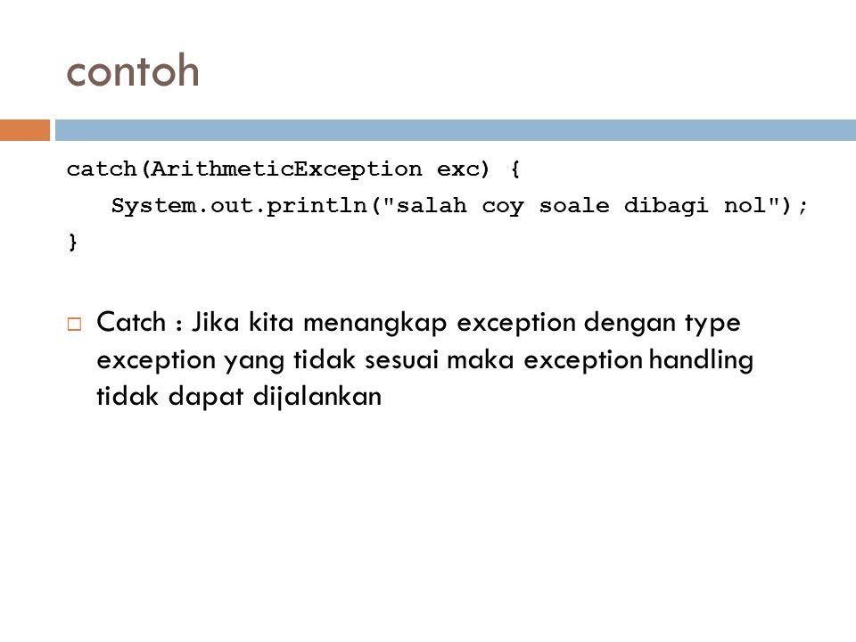 contoh catch(ArithmeticException exc) { System.out.println( salah coy soale dibagi nol ); }  Catch : Jika kita menangkap exception dengan type exception yang tidak sesuai maka exception handling tidak dapat dijalankan