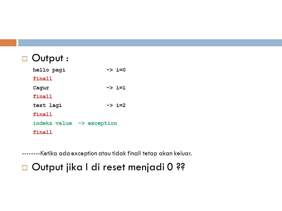  Output : hello pagi-> i=0 finall Cagur-> i=1 finall test lagi-> i=2 finall indeks value -> exception finall --------Ketika ada exception atau tidak finall tetap akan keluar.