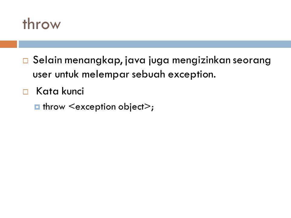 throw  Selain menangkap, java juga mengizinkan seorang user untuk melempar sebuah exception.