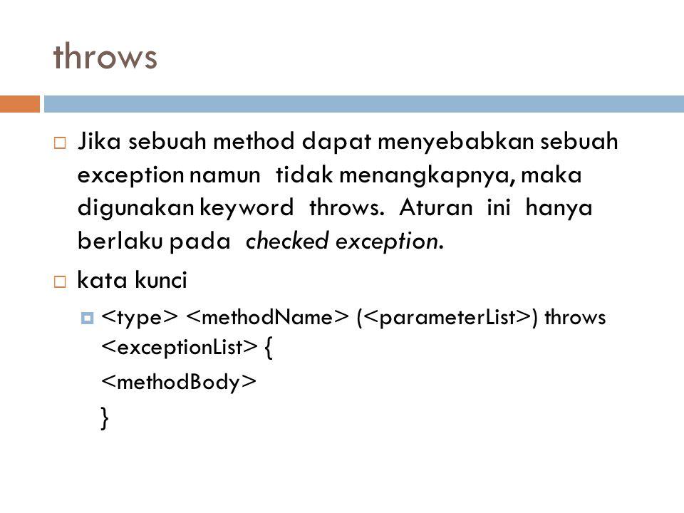 throws  Jika sebuah method dapat menyebabkan sebuah exception namun tidak menangkapnya, maka digunakan keyword throws.