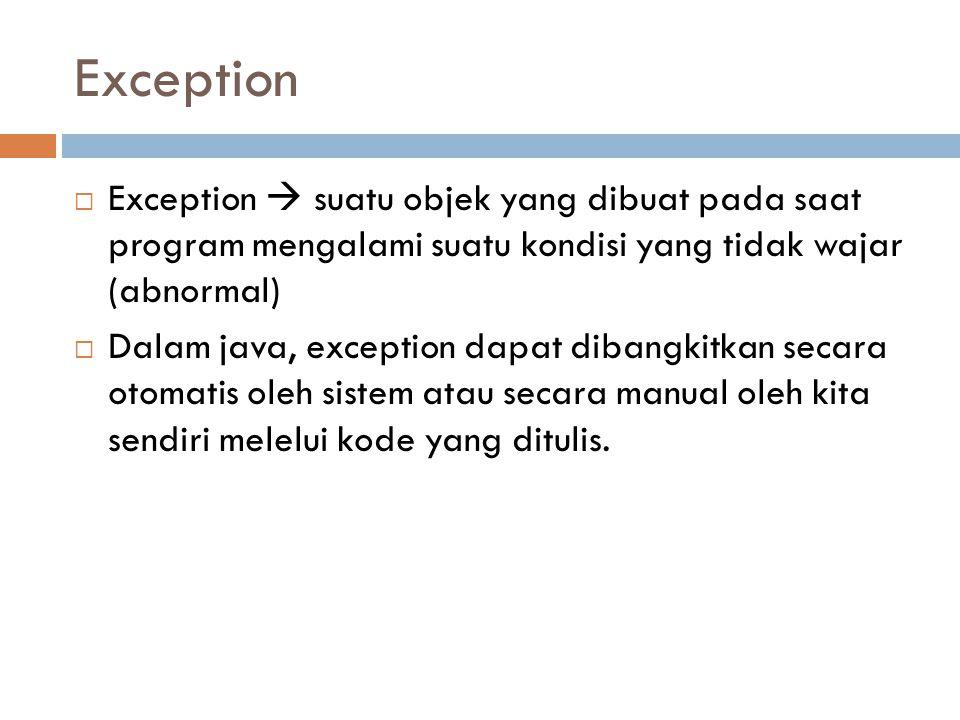 Exception  Exception  suatu objek yang dibuat pada saat program mengalami suatu kondisi yang tidak wajar (abnormal)  Dalam java, exception dapat dibangkitkan secara otomatis oleh sistem atau secara manual oleh kita sendiri melelui kode yang ditulis.