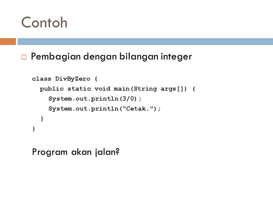Contoh  Pembagian dengan bilangan integer class DivByZero { public static void main(String args[]) { System.out.println(3/0); System.out.println( Cetak. ); } Program akan jalan