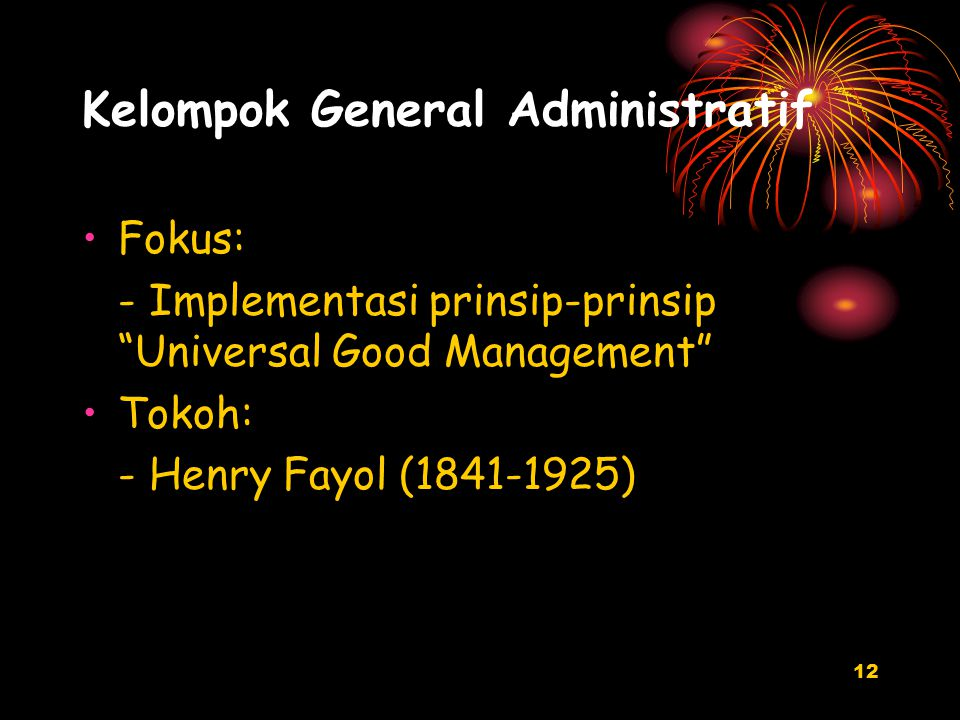 12 Kelompok General Administratif Fokus: - Implementasi prinsip-prinsip Universal Good Management Tokoh: - Henry Fayol (1841-1925)