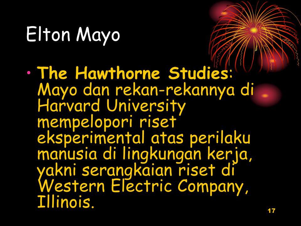 17 Elton Mayo The Hawthorne Studies: Mayo dan rekan-rekannya di Harvard University mempelopori riset eksperimental atas perilaku manusia di lingkungan kerja, yakni serangkaian riset di Western Electric Company, Illinois.